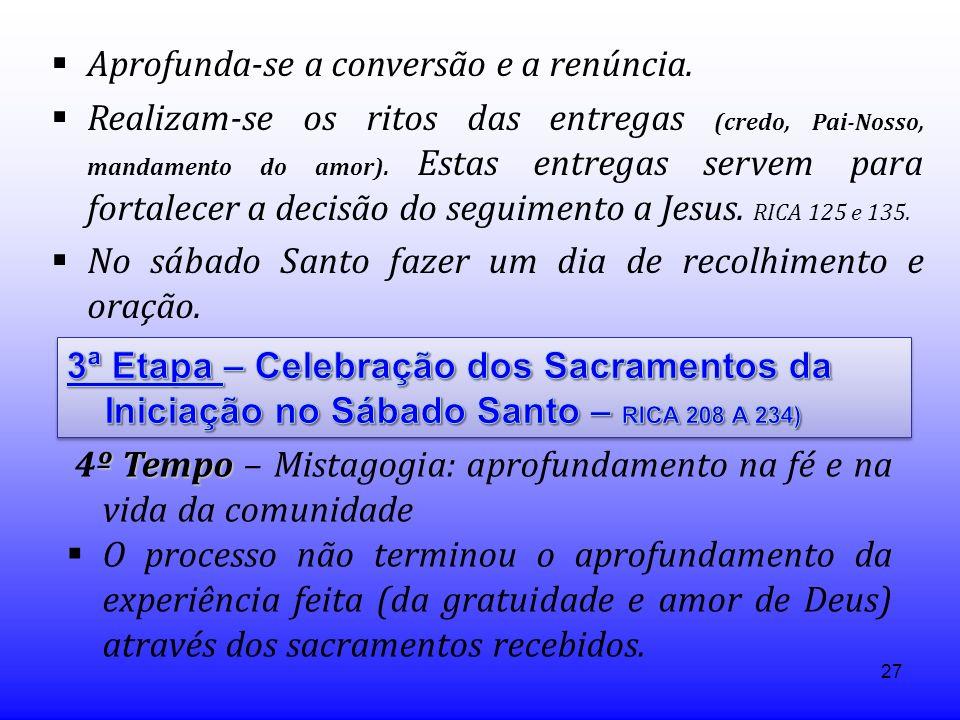27 Aprofunda-se a conversão e a renúncia. Realizam-se os ritos das entregas (credo, Pai-Nosso, mandamento do amor). Estas entregas servem para fortale