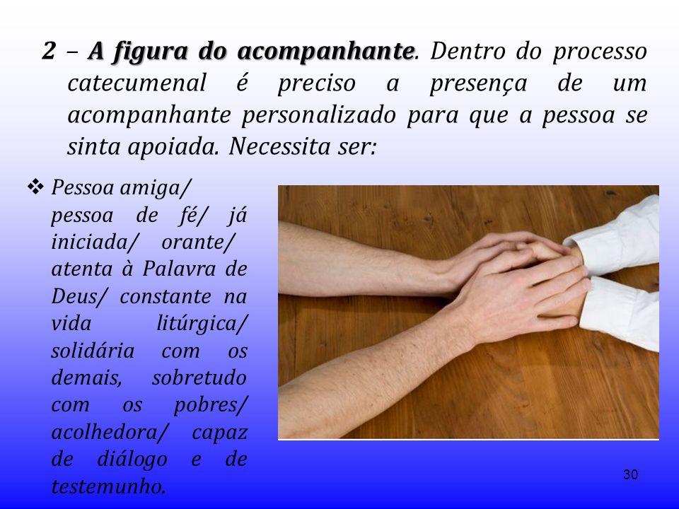 30 A figura do acompanhante 2 – A figura do acompanhante. Dentro do processo catecumenal é preciso a presença de um acompanhante personalizado para qu
