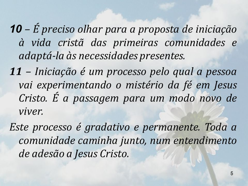 5 10 – É preciso olhar para a proposta de iniciação à vida cristã das primeiras comunidades e adaptá-la às necessidades presentes. 11 – Iniciação é um