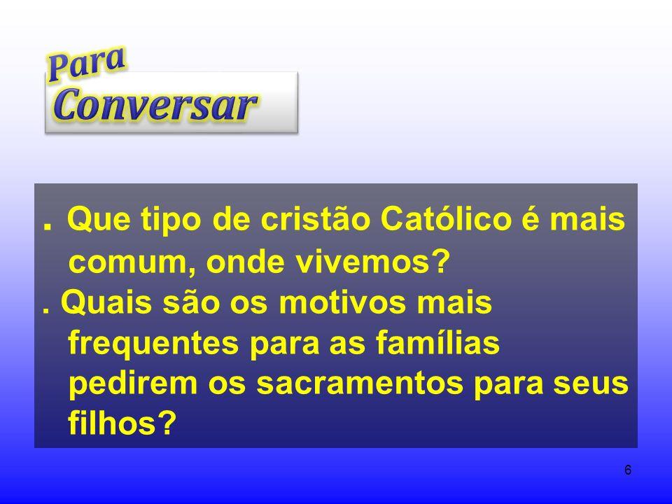 6. Que tipo de cristão Católico é mais comum, onde vivemos?. Quais são os motivos mais frequentes para as famílias pedirem os sacramentos para seus fi