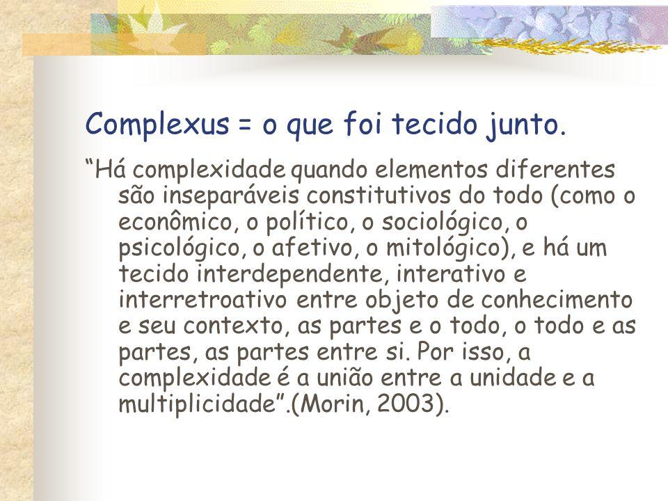 Complexus = o que foi tecido junto. Há complexidade quando elementos diferentes são inseparáveis constitutivos do todo (como o econômico, o político,