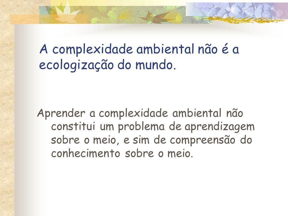 A complexidade ambiental não é a ecologização do mundo. Aprender a complexidade ambiental não constitui um problema de aprendizagem sobre o meio, e si