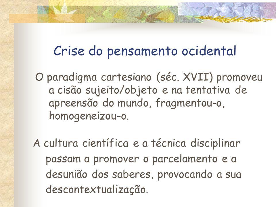 Crise do pensamento ocidental O paradigma cartesiano (séc. XVII) promoveu a cisão sujeito/objeto e na tentativa de apreensão do mundo, fragmentou-o, h