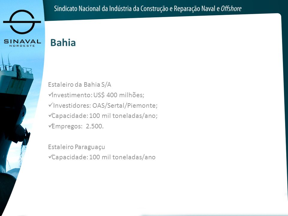 Bahia Estaleiro da Bahia S/A Investimento: US$ 400 milhões; Investidores: OAS/Sertal/Piemonte; Capacidade: 100 mil toneladas/ano; Empregos: 2.500. Est