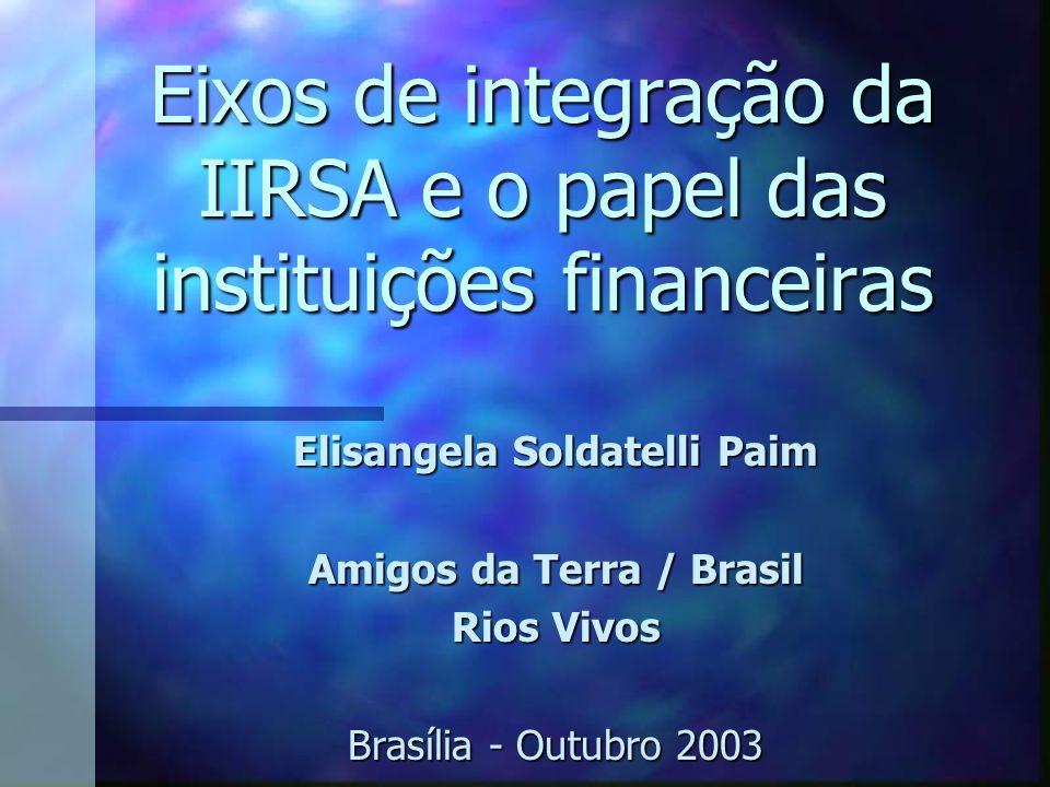 Eixos de integração da IIRSA e o papel das instituições financeiras Elisangela Soldatelli Paim Amigos da Terra / Brasil Rios Vivos Brasília - Outubro