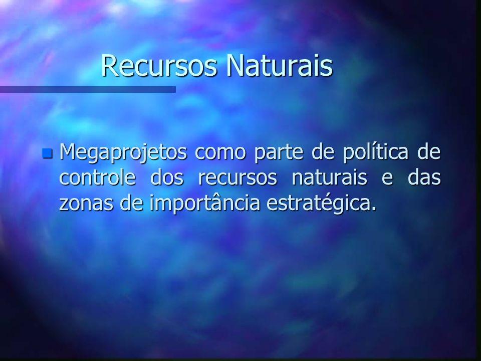 Recursos Naturais n Megaprojetos como parte de política de controle dos recursos naturais e das zonas de importância estratégica.