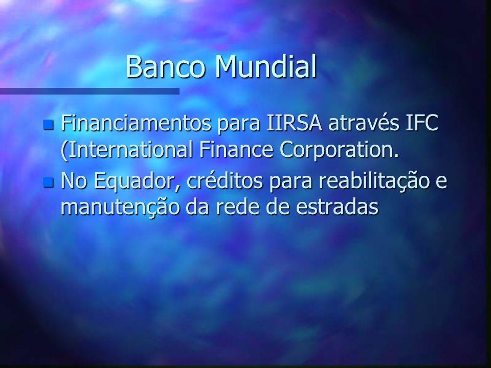 Banco Mundial n Financiamentos para IIRSA através IFC (International Finance Corporation. n No Equador, créditos para reabilitação e manutenção da red