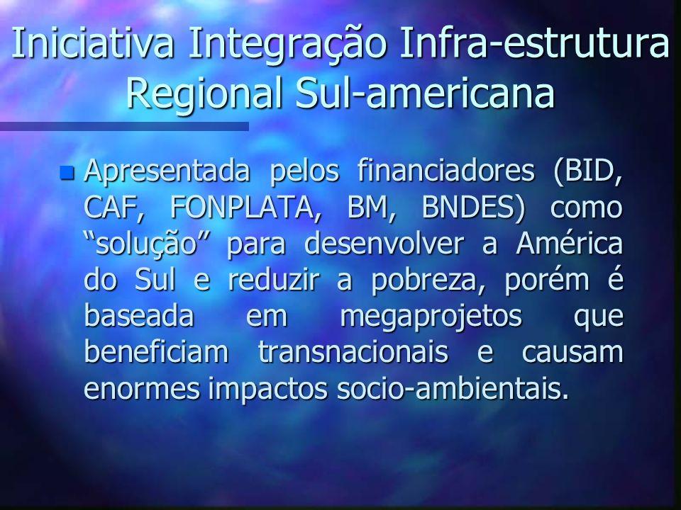 Iniciativa Integração Infra-estrutura Regional Sul-americana n Apresentada pelos financiadores (BID, CAF, FONPLATA, BM, BNDES) como solução para desen