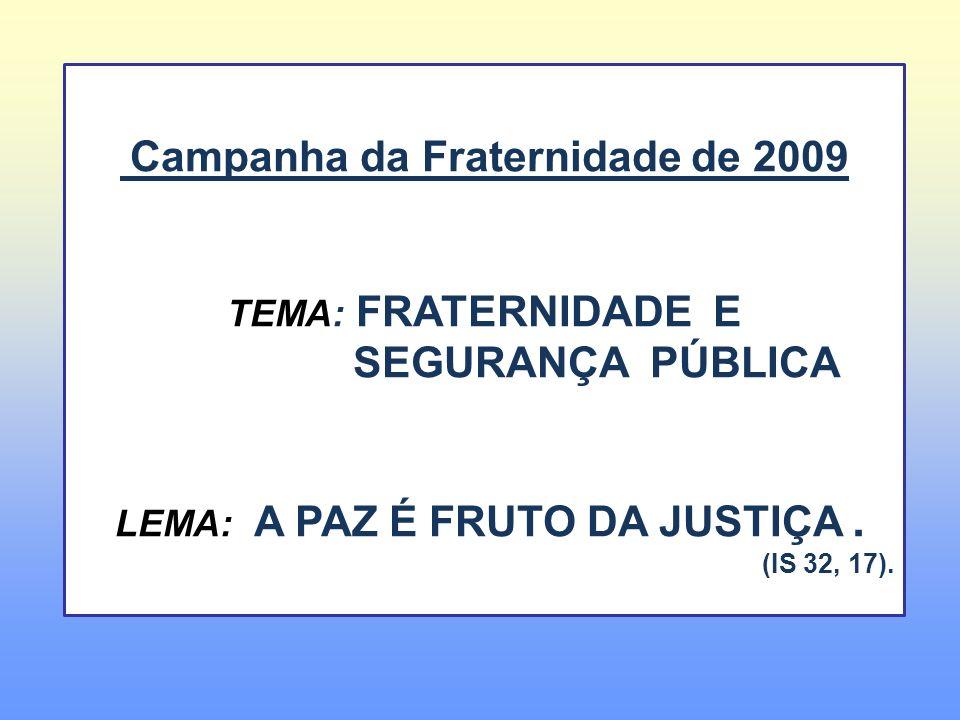 Campanha da Fraternidade de 2009 TEMA: FRATERNIDADE E SEGURANÇA PÚBLICA LEMA: A PAZ É FRUTO DA JUSTIÇA. (IS 32, 17).