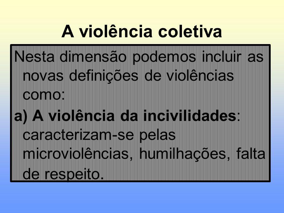 A violência coletiva Nesta dimensão podemos incluir as novas definições de violências como: a) A violência da incivilidades: caracterizam-se pelas mic