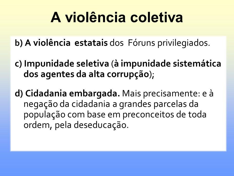 A violência coletiva b ) A violência estatais dos Fóruns privilegiados. c) Impunidade seletiva (à impunidade sistemática dos agentes da alta corrupção