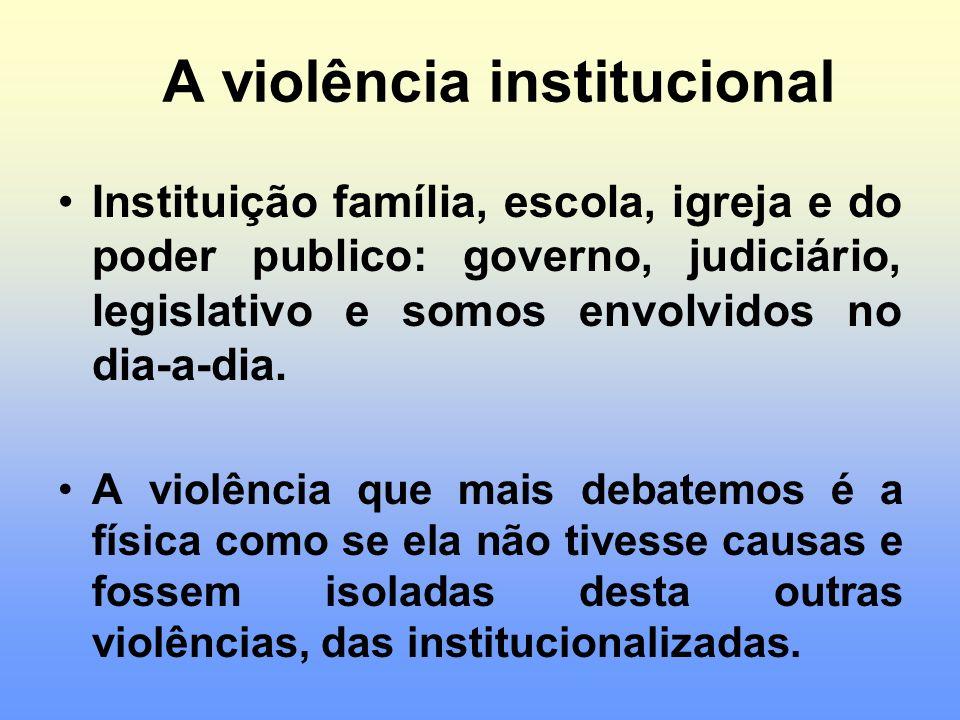 A violência institucional Instituição família, escola, igreja e do poder publico: governo, judiciário, legislativo e somos envolvidos no dia-a-dia. A
