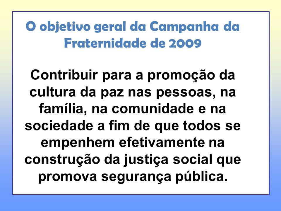O objetivo geral da Campanha da Fraternidade de 2009 Contribuir para a promoção da cultura da paz nas pessoas, na família, na comunidade e na sociedad