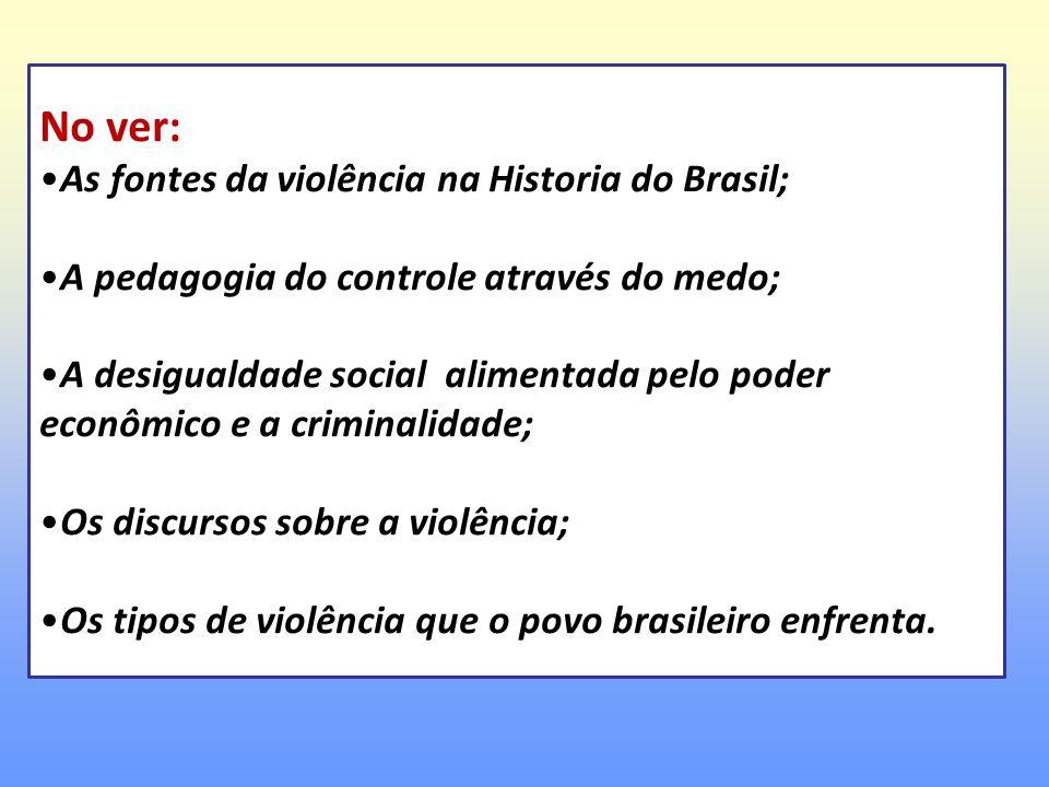No ver: As fontes da violência na Historia do Brasil; A pedagogia do controle através do medo; A desigualdade social alimentada pelo poder econômico e