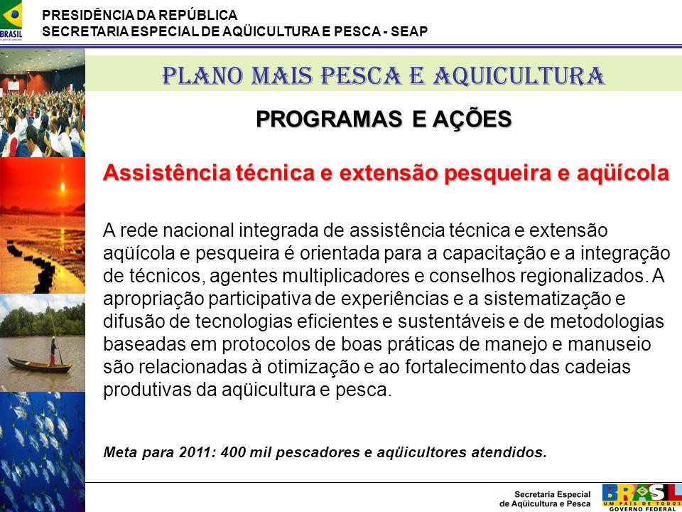 PRESIDÊNCIA DA REPÚBLICA SECRETARIA ESPECIAL DE AQÜICULTURA E PESCA - SEAP PLANO MAIS PESCA E AQUICULTURA PROGRAMAS E AÇÕES Assistência técnica e exte