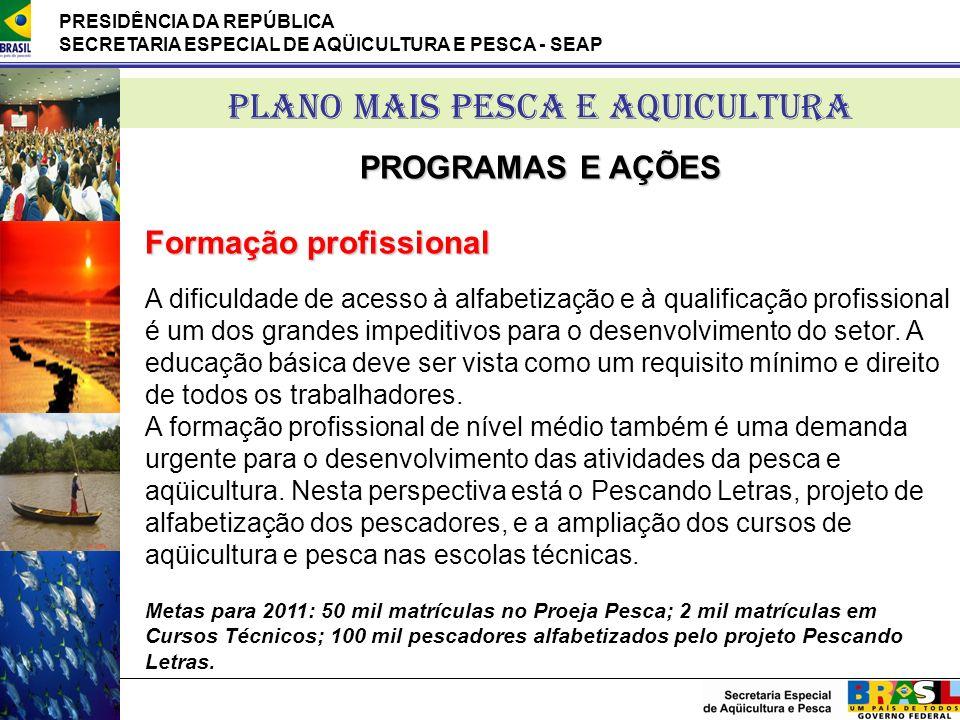 PRESIDÊNCIA DA REPÚBLICA SECRETARIA ESPECIAL DE AQÜICULTURA E PESCA - SEAP PLANO MAIS PESCA E AQUICULTURA PROGRAMAS E AÇÕES Formação profissional A di