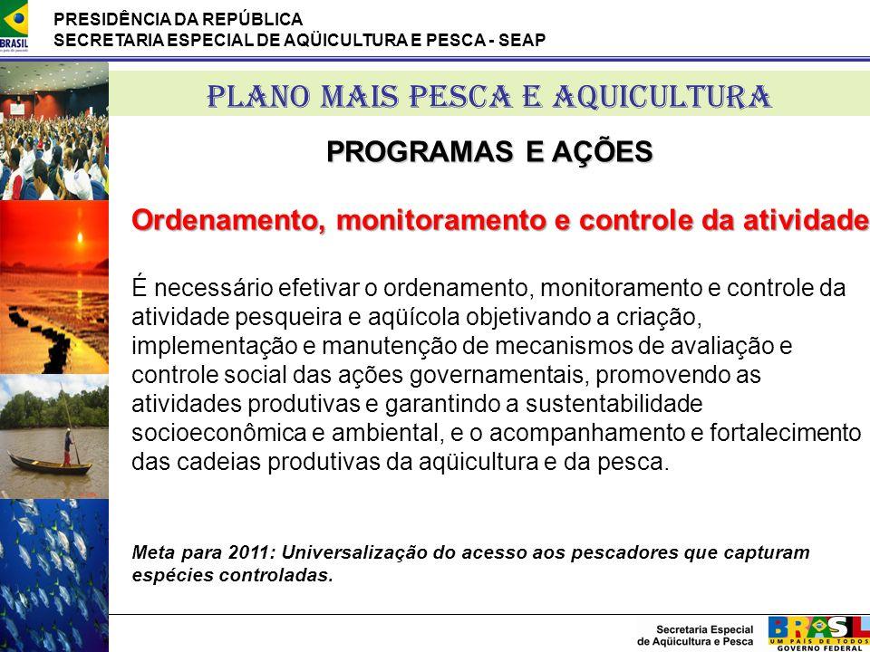 PRESIDÊNCIA DA REPÚBLICA SECRETARIA ESPECIAL DE AQÜICULTURA E PESCA - SEAP PLANO MAIS PESCA E AQUICULTURA PROGRAMAS E AÇÕES Ordenamento, monitoramento