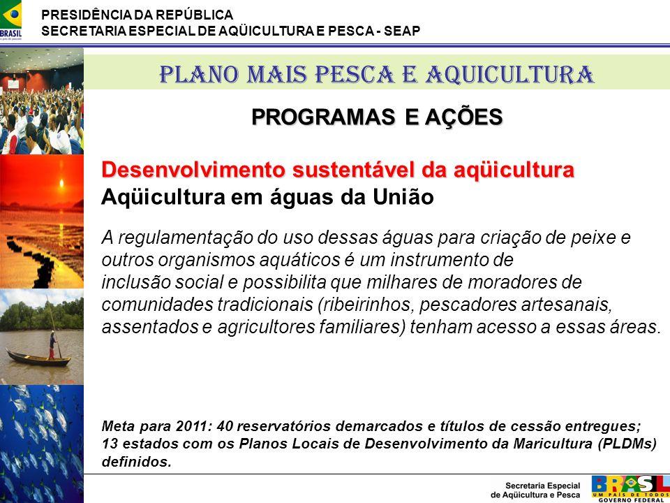 PRESIDÊNCIA DA REPÚBLICA SECRETARIA ESPECIAL DE AQÜICULTURA E PESCA - SEAP PLANO MAIS PESCA E AQUICULTURA PROGRAMAS E AÇÕES Desenvolvimento sustentáve