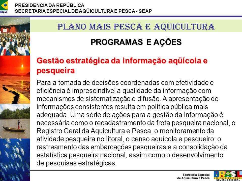 PRESIDÊNCIA DA REPÚBLICA SECRETARIA ESPECIAL DE AQÜICULTURA E PESCA - SEAP PLANO MAIS PESCA E AQUICULTURA PROGRAMAS E AÇÕES Gestão estratégica da info