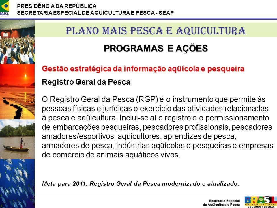 PRESIDÊNCIA DA REPÚBLICA SECRETARIA ESPECIAL DE AQÜICULTURA E PESCA - SEAP PLANO MAIS PESCA E AQUICULTURA PROGRAMAS E AÇÕES Registro Geral da Pesca O