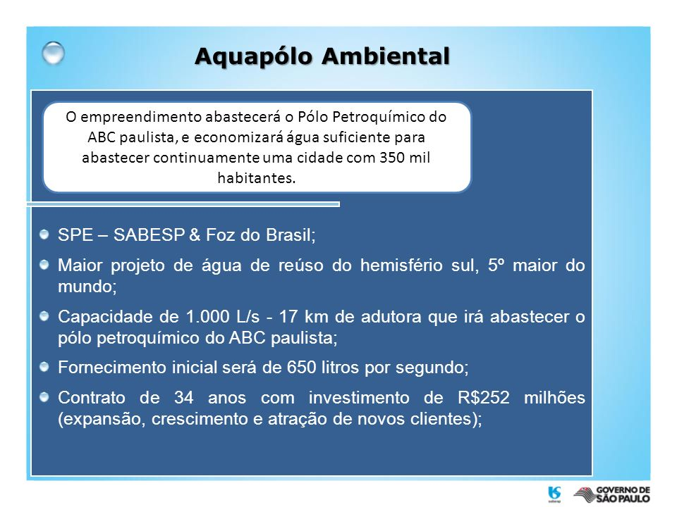 SPE – SABESP & Foz do Brasil; Maior projeto de água de reúso do hemisfério sul, 5º maior do mundo; Capacidade de 1.000 L/s - 17 km de adutora que irá