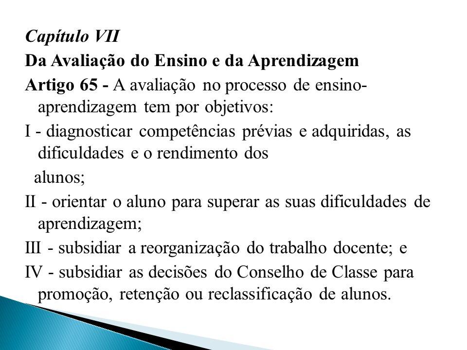 Capítulo VII Da Avaliação do Ensino e da Aprendizagem Artigo 65 - A avaliação no processo de ensino- aprendizagem tem por objetivos: I - diagnosticar
