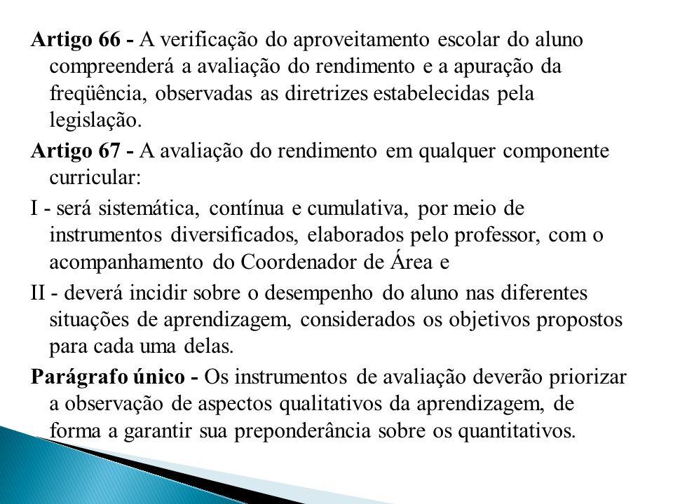 Artigo 66 - A verificação do aproveitamento escolar do aluno compreenderá a avaliação do rendimento e a apuração da freqüência, observadas as diretriz