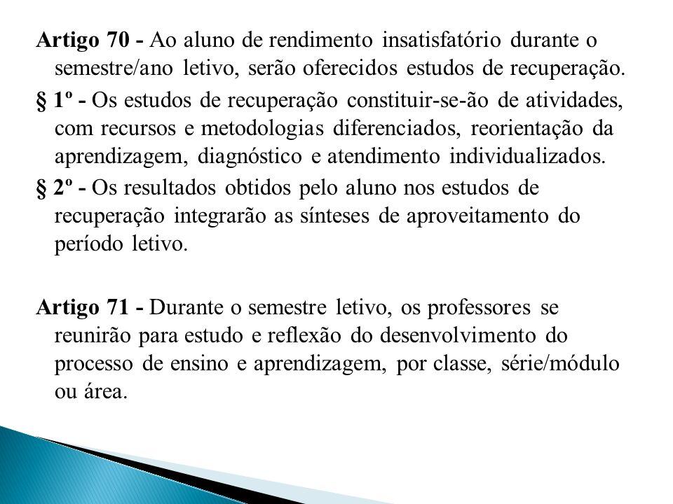 Artigo 70 - Ao aluno de rendimento insatisfatório durante o semestre/ano letivo, serão oferecidos estudos de recuperação. § 1º - Os estudos de recuper