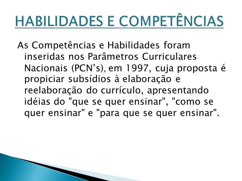As Competências e Habilidades foram inseridas nos Parâmetros Curriculares Nacionais (PCNs), em 1997, cuja proposta é propiciar subsídios à elaboração