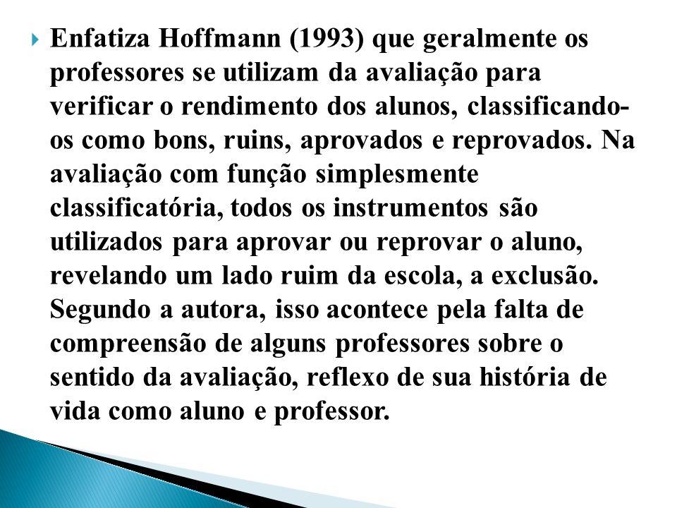 Enfatiza Hoffmann (1993) que geralmente os professores se utilizam da avaliação para verificar o rendimento dos alunos, classificando- os como bons, r