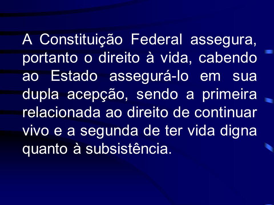 A Constituição Federal assegura, portanto o direito à vida, cabendo ao Estado assegurá-lo em sua dupla acepção, sendo a primeira relacionada ao direit