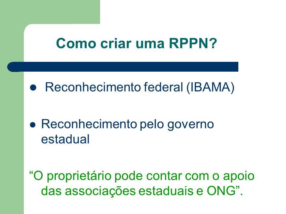 Como criar uma RPPN? Reconhecimento federal (IBAMA) Reconhecimento pelo governo estadual O proprietário pode contar com o apoio das associações estadu