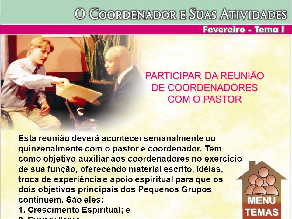PARTICIPAR DA REUNIÃO DE COORDENADORES COM O PASTOR Esta reunião deverá acontecer semanalmente ou quinzenalmente com o pastor e coordenador. Tem como