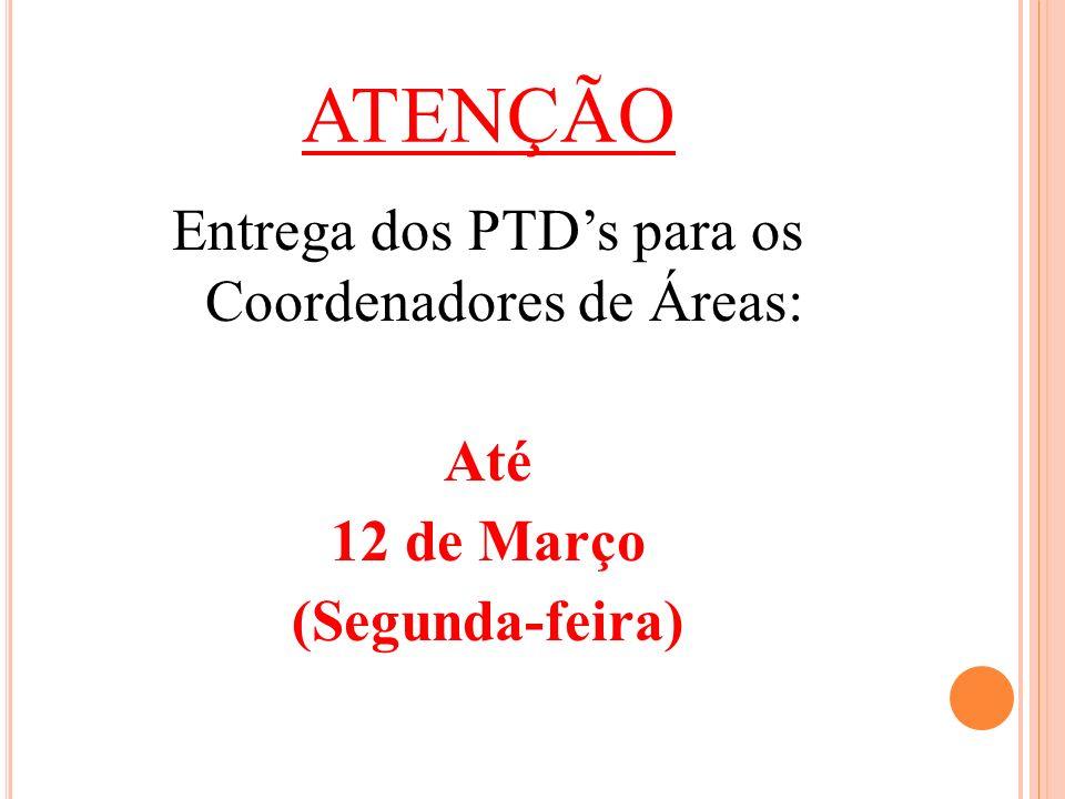 ATENÇÃO Entrega dos PTDs para os Coordenadores de Áreas: Até 12 de Março (Segunda-feira)