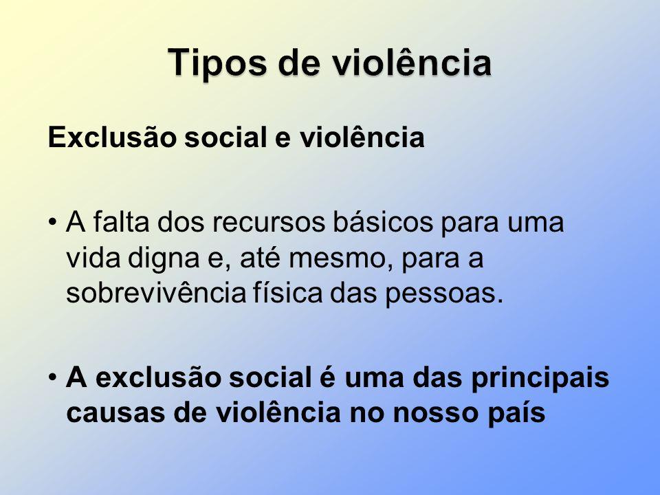 Exclusão social e violência A falta dos recursos básicos para uma vida digna e, até mesmo, para a sobrevivência física das pessoas. A exclusão social