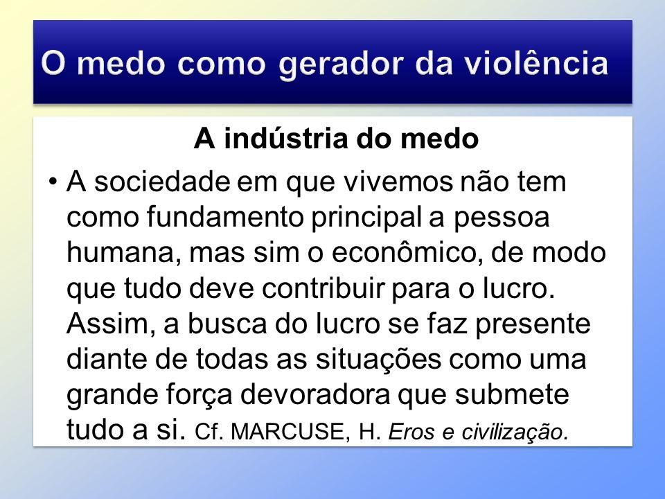 A indústria do medo A sociedade em que vivemos não tem como fundamento principal a pessoa humana, mas sim o econômico, de modo que tudo deve contribui