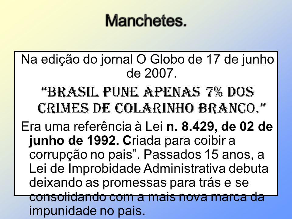 Na edição do jornal O Globo de 17 de junho de 2007. Brasil pune apenas 7% dos crimes de colarinho branco. Era uma referência à Lei n. 8.429, de 02 de