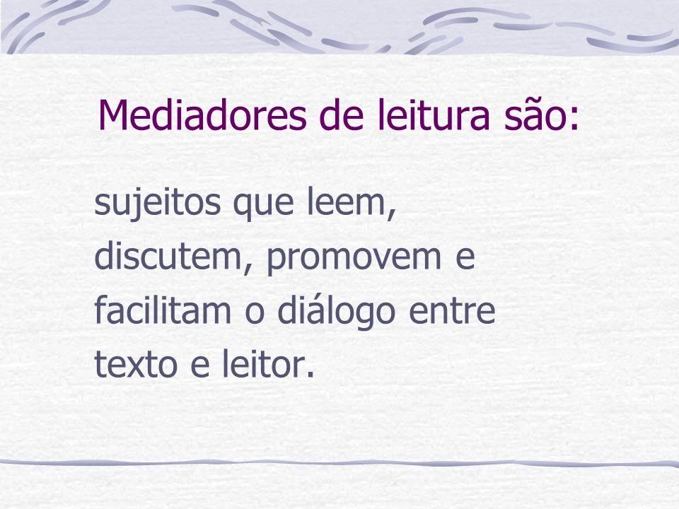 Mediadores de leitura são: sujeitos que leem, discutem, promovem e facilitam o diálogo entre texto e leitor.