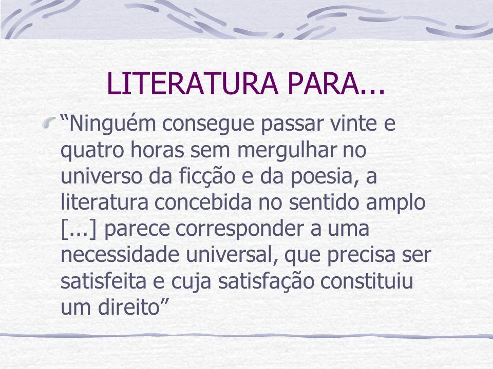 LITERATURA PARA... Ninguém consegue passar vinte e quatro horas sem mergulhar no universo da ficção e da poesia, a literatura concebida no sentido amp