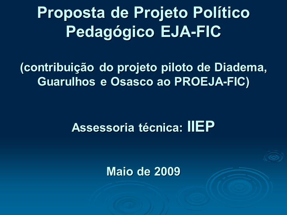 Proposta de Projeto Político Pedagógico EJA-FIC (contribuição do projeto piloto de Diadema, Guarulhos e Osasco ao PROEJA-FIC) Assessoria técnica: IIEP Maio de 2009