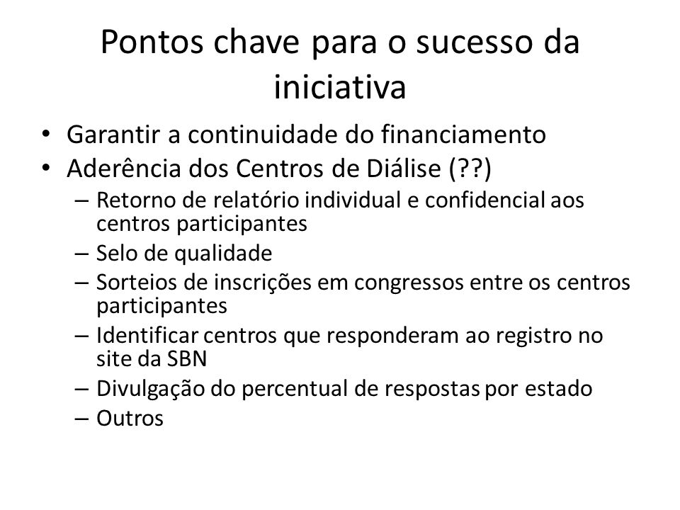 Pontos chave para o sucesso da iniciativa Garantir a continuidade do financiamento Aderência dos Centros de Diálise (??) – Retorno de relatório indivi