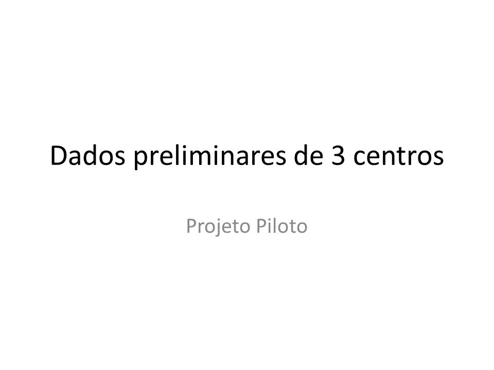 Dados preliminares de 3 centros Projeto Piloto