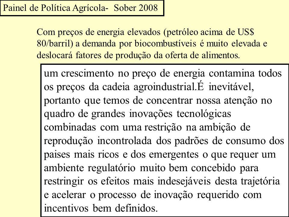 Painel de Política Agrícola- Sober 2008 Com preços de energia elevados (petróleo acima de US$ 80/barril) a demanda por biocombustíveis é muito elevada e deslocará fatores de produção da oferta de alimentos.