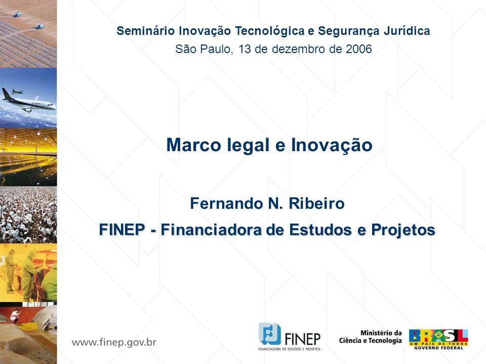 Marco legal e Inovação Fernando N. Ribeiro FINEP - Financiadora de Estudos e Projetos Seminário Inovação Tecnológica e Segurança Jurídica São Paulo, 1