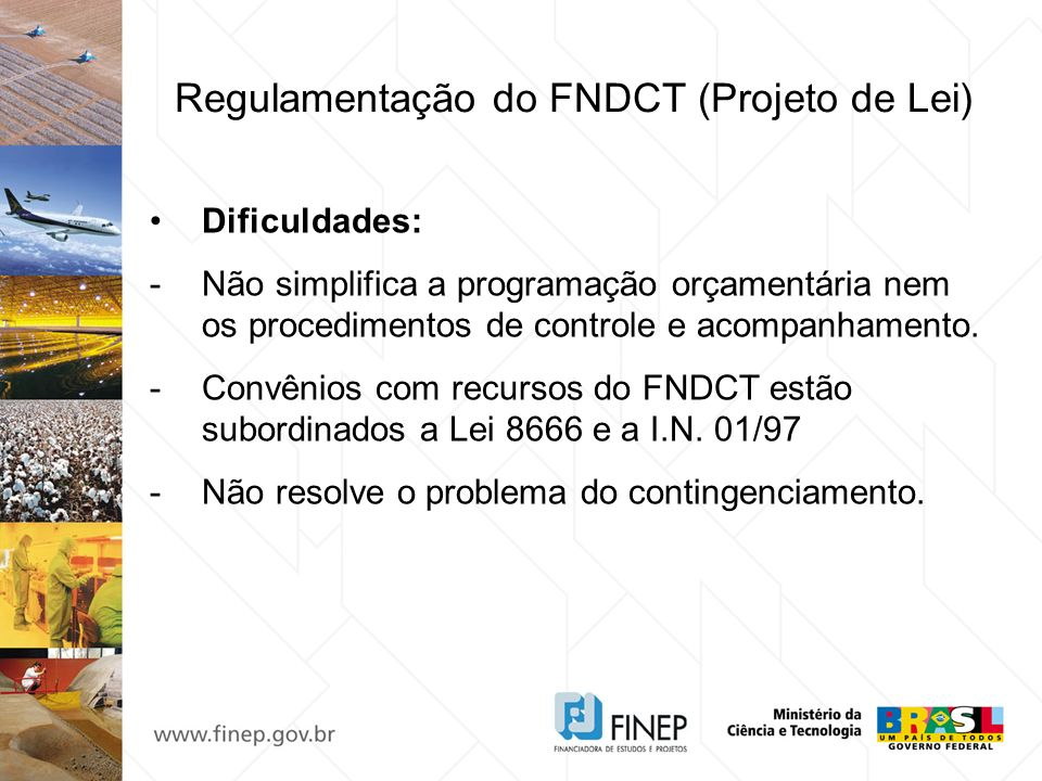 Regulamentação do FNDCT (Projeto de Lei) Dificuldades: -Não simplifica a programação orçamentária nem os procedimentos de controle e acompanhamento. -