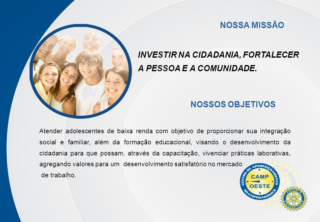 INVESTIR NA CIDADANIA, FORTALECER A PESSOA E A COMUNIDADE. NOSSA MISSÃO Atender adolescentes de baixa renda com objetivo de proporcionar sua integraçã