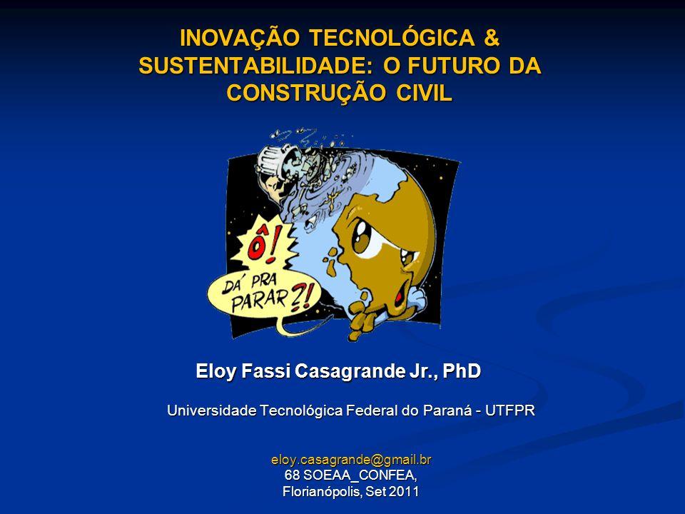 INOVAÇÃO TECNOLÓGICA & SUSTENTABILIDADE: O FUTURO DA CONSTRUÇÃO CIVIL Universidade Tecnológica Federal do Paraná - UTFPR eloy.casagrande@gmail.br 68 S