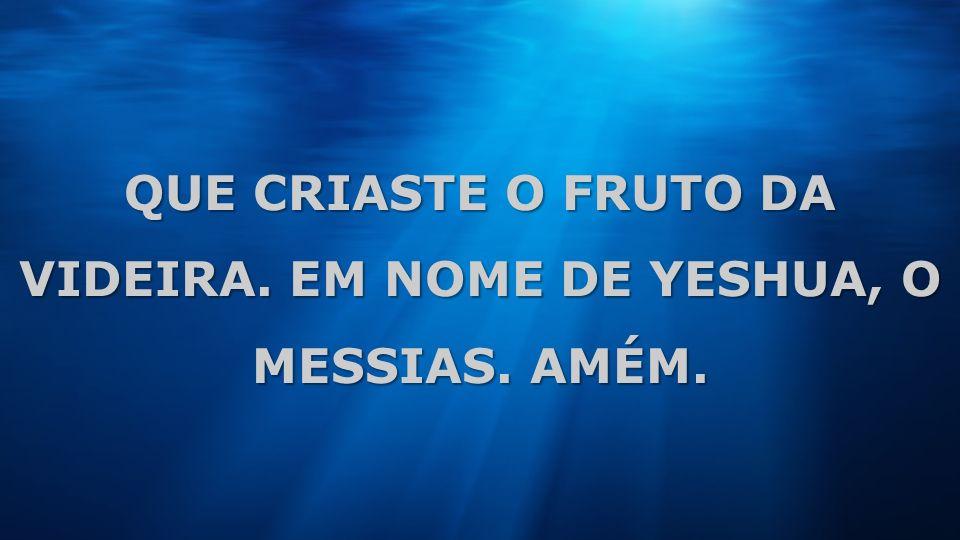 QUE CRIASTE O FRUTO DA VIDEIRA. EM NOME DE YESHUA, O MESSIAS. AMÉM.