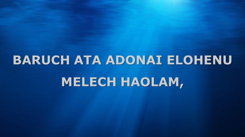 BARUCH ATA ADONAI ELOHENU MELECH HAOLAM,