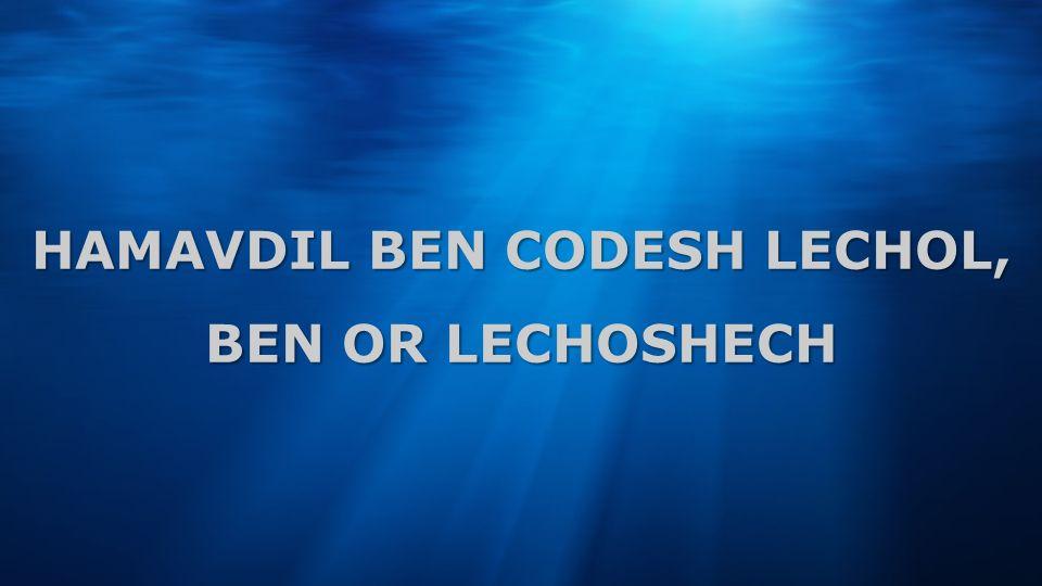 HAMAVDIL BEN CODESH LECHOL, BEN OR LECHOSHECH